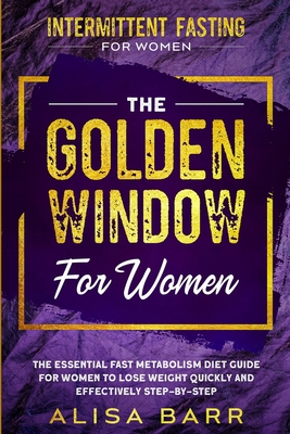 Intermittent Fasting For Women: The Golden Window For Women - The Essential Fast Metabolism Diet Guide For Women To Lose Weight Quickly and Effectivel Cover Image