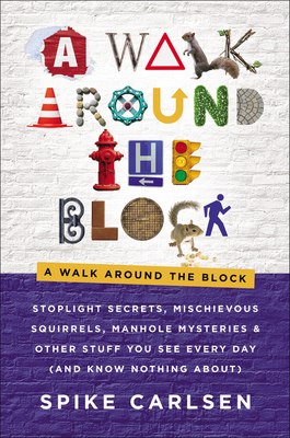 A Walk Around the Block: Stoplight Secrets, Mischievous Squirrels, Manhole Mysteries & Other Stuff You See Every Day (And Know Nothing About) Cover Image
