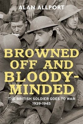 Browned Off and Bloody-Minded: The British Soldier Goes to War 1939-1945 Cover Image