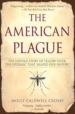 The American Plague: The Untold Story of Yellow Fever, The Epidemic That Shaped Our History Molly Caldwell Crosby, Berkley, $16,