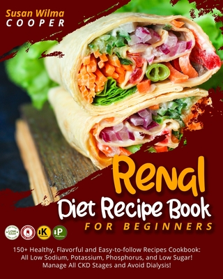 Renal Diet Recipe Book for Beginners: 150+ Healthy, Flavorful and Easy-to-follow Recipes Cookbook: All Low Sodium, Potassium, Phosphorus, and Low Suga Cover Image