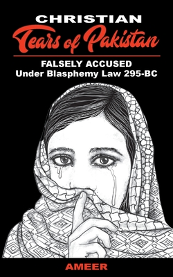 Christian Tears of Pakistan: FALSELY ACCUSED Under Blasphemy Law 295-BC Cover Image