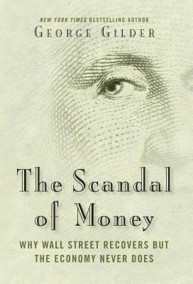 The Scandal of Money: Why Wall Street Recovers but the Economy Never Does Cover Image