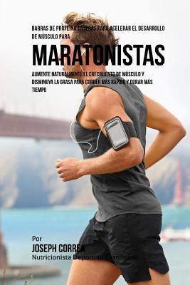 Barras de Proteina Caseras para Acelerar el Desarrollo de Musculo para Maratonistas: Aumente naturalmente el crecimiento de musculo y disminuya la gra Cover Image