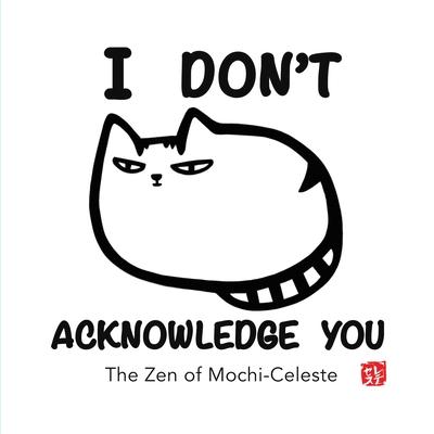 I Don't Acknowledge You: The Zen of Mochi-Celeste Cover Image