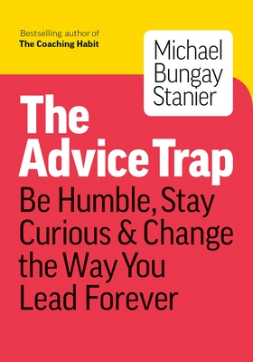 The Advice Trap: Be Humble, Stay Curious & Change the Way You Lead Forever Cover Image