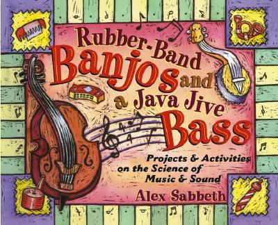 Rubber-Band Banjos and a Java Jive Bass: Projects and Activities on the Science of Music and Sound Cover Image