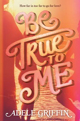 Be True to Me by Adele Griffin