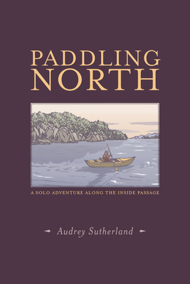Paddling North: A Solo Adventure Along the Inside Passage Cover Image