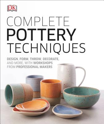 Complete Pottery Techniques: Design, Form, Throw, Decorate and More, with Workshops from Professional Makers Cover Image