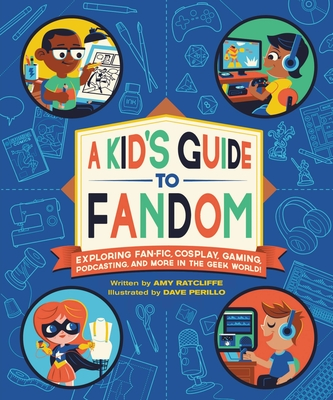 A Kid's Guide to Fandom: Exploring Fan-Fic, Cosplay, Gaming, Podcasting, and More in the Geek World! Cover Image