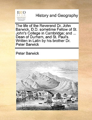 The Life of the Reverend Dr. John Barwick, D.D. Sometime Fellow of St. John's College in Cambridge; And ... Dean of Durham, and St. Paul's. Written in Cover Image