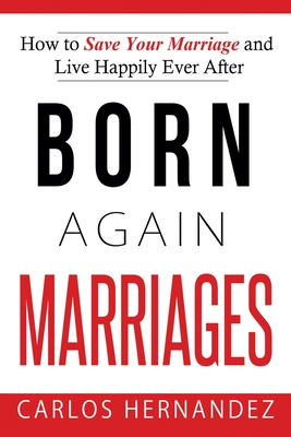Born Again Marriages: How to Save Your Marriage And Live Happily Ever After Cover Image