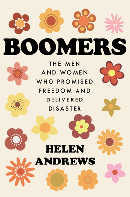 Boomers: The Men and Women Who Promised Freedom and Delivered Disaster Cover Image