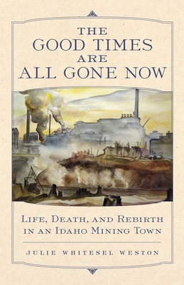 The Good Times Are All Gone Now: Life, Death, and Rebirth in an Idaho Mining Town Cover Image