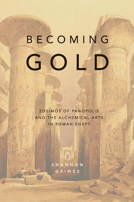 Becoming Gold: Zosimos of Panopolis and the Alchemical Arts in Roman Egypt Cover Image