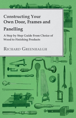 Constructing Your Own Door, Frames and Panelling - A Step by Step Guide from Choice of Wood to Finishing Products Cover Image