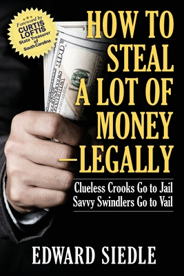 How to Steal A Lot of Money -- Legally: Clueless Crooks Go to Jail, Savvy Swindlers Go to Vail Cover Image
