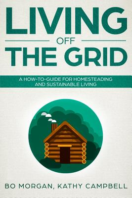 Living Off the Grid: A How-To-Guide for Homesteading and Sustainable Living Cover Image