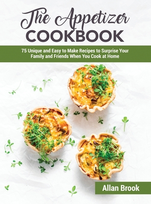 The Appetizer Cookbook: 75 Unique and Easy to Make Recipes to Surprise Your Family and Friends When You Cook at Home Cover Image