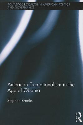 Cover for American Exceptionalism in the Age of Obama (Routledge Research in American Politics and Governance)