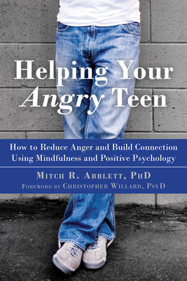 Helping Your Angry Teen: How to Reduce Anger and Build Connection Using Mindfulness and Positive Psychology Cover Image