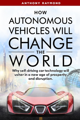How Autonomous Vehicles will Change the World: Why self-driving car technology will usher in a new age of prosperity and disruption. Cover Image