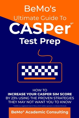 BeMo's Ultimate Guide to CASPer Test Prep: How to Increase Your CASPer SIM Score by 23% Using the Proven Strategies They May Not Want You to Know Cover Image