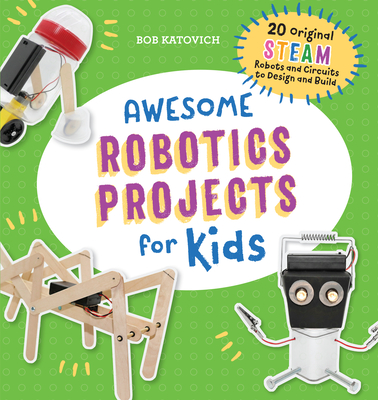 Awesome Robotics Projects for Kids: 20 Original Steam Robots and Circuits to Design and Build Cover Image