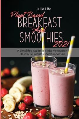 Plant Based Breakfast And Smoothies 2021: A Simplified Guide To Make Vegetarian Delicious Breakfast And Smoothies Cover Image