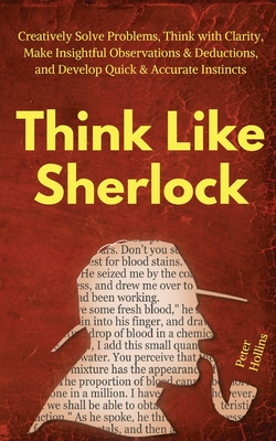 Think Like Sherlock: Creatively Solve Problems, Think with Clarity, Make Insightful Observations & Deductions, and Develop Quick & Accurate Cover Image