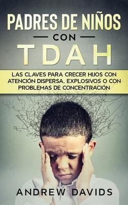 Padres de Niños con TDAH: Las Claves para Crecer Hijos con Atención Dispersa, Explosivos o con Problemas de Concentración Cover Image