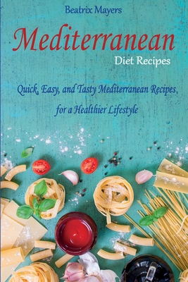 Mediterranean Diet Recipes: Quick, Easy, and Tasty Mediterranean Recipes for a Healthier Lifestyle Cover Image
