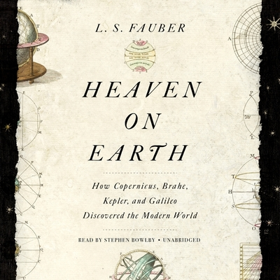 Heaven on Earth: How Copernicus, Brahe, Kepler, and Galileo Discovered the Modern World Cover Image