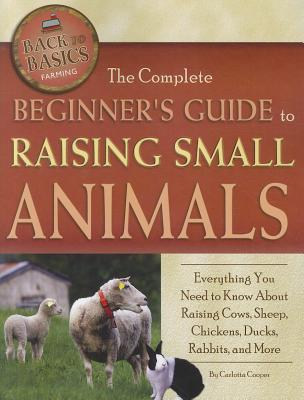The Complete Beginner's Guide to Raising Small Animals: Everything You Need to Know about Raising Cows, Sheep, Chickens, Ducks, Rabbits, and More (Back to Basics Farming) Cover Image