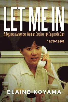 Let Me in: A Japanese American Woman Crashes the Corporate Club 1976 - 1996 Cover Image