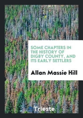 Some Chapters in the History of Digby County, and Its Early Settlers Cover Image
