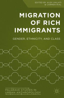 Migration of Rich Immigrants: Gender, Ethnicity and Class (Palgrave Studies in Urban Anthropology) Cover Image