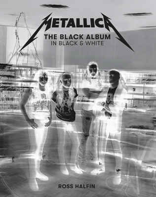 Metallica: The Black Album in Black & White: Photographs by Ross Halfin Cover Image