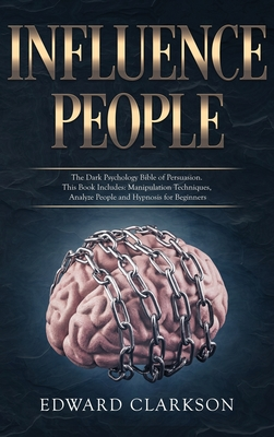 Influence People: The Dark Psychology Bible of Persuasion. This Book Includes: Manipulation Techniques, Analyze People and Hypnosis for Cover Image