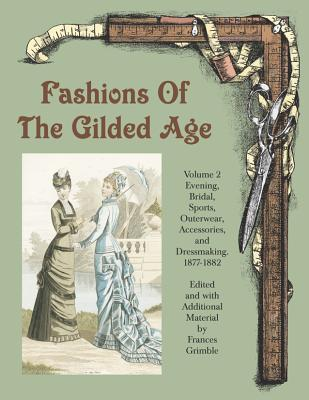 Fashions of the Gilded Age, Volume 2: Evening, Bridal, Sports, Outerwear, Accessories, and Dressmaking 1877-1882 Cover Image