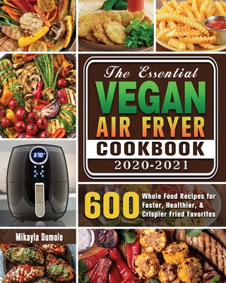 The Essential Vegan Air Fryer Cookbook 2020-2021: 600 Whole Food Recipes for Faster, Healthier, & Crispier Fried Favorites Cover Image