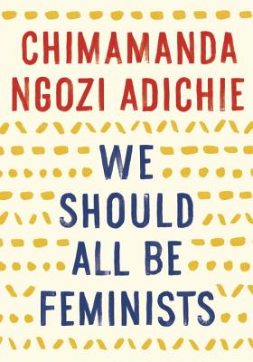 We Should All Be Feminists by Chimamanda Mgozi Adichie