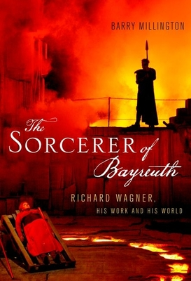 The Sorcerer of Bayreuth: Richard Wagner, His Work and His World Cover Image