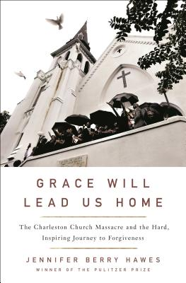 Grace Will Lead Us Home: The Charleston Church Massacre and the Hard, Inspiring Journey to Forgiveness Cover Image