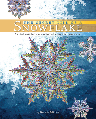 The Secret Life of a Snowflake: An Up-Close Look at the Art and Science of Snowflakes Cover Image