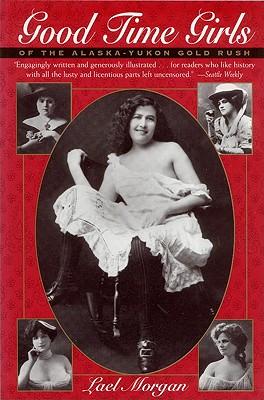 Good Time Girls of the Alaska-Yukon Gold Rush: Secret History of the Far North Cover Image