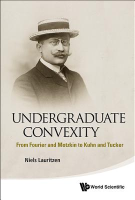 Undergraduate Convexity: From Fourier and Motzkin to Kuhn and Tucker Cover Image