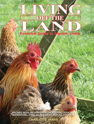 Living Off the Land: Essential Guide to Organic Living: Packed Witih Information on Keeping Poultry, Waterfowl, Pigs, Goats, Bees and Allot Cover Image