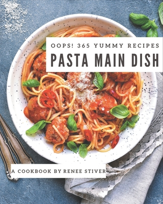 Oops! 365 Yummy Pasta Main Dish Recipes: A Yummy Pasta Main Dish Cookbook to Fall In Love With Cover Image